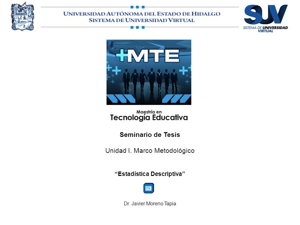 Seminario de Tesis Unidad I. Marco Metodológico Estadística Descriptiva Dr. Javier Moreno Tapia