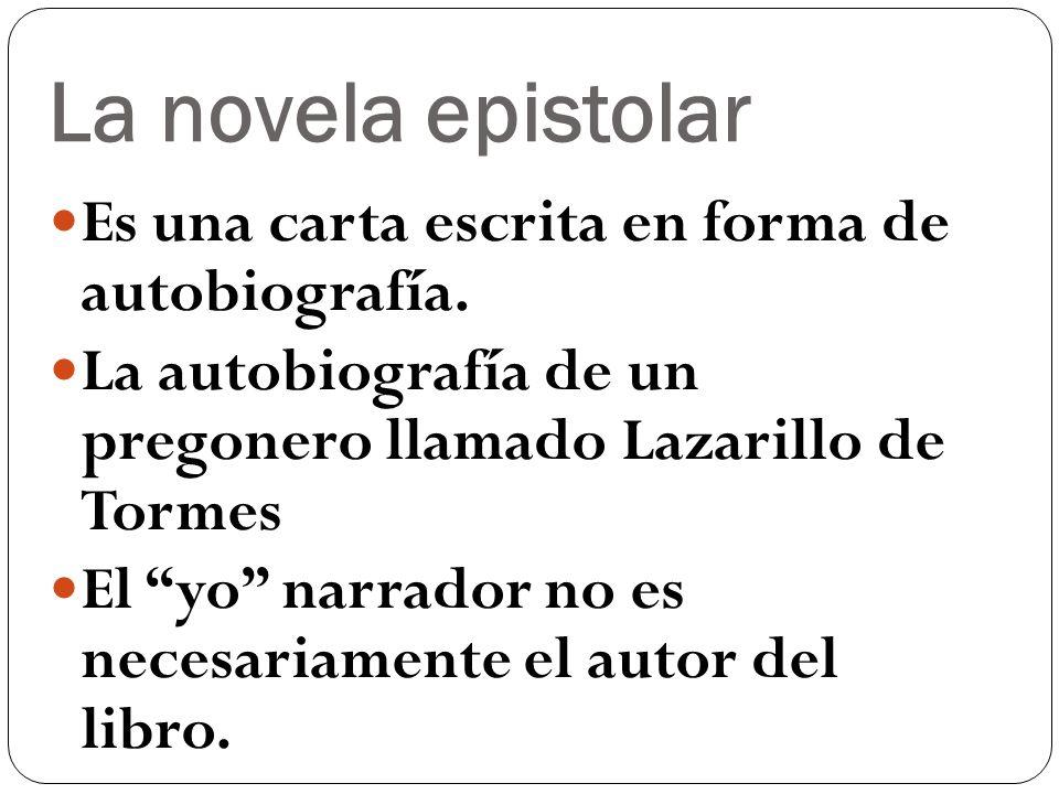 La novela epistolar Es una carta escrita en forma de autobiografía. La autobiografía de un pregonero llamado Lazarillo de Tormes El yo narrador no es