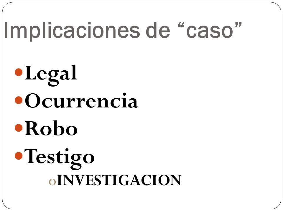 Implicaciones de caso Legal Ocurrencia Robo Testigo oINVESTIGACION