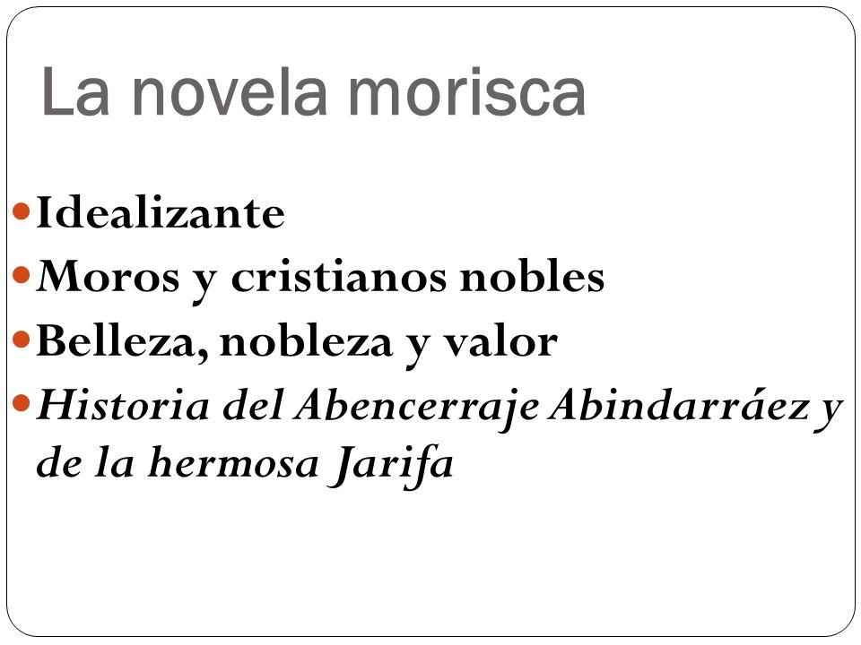 La novela morisca Idealizante Moros y cristianos nobles Belleza, nobleza y valor Historia del Abencerraje Abindarráez y de la hermosa Jarifa