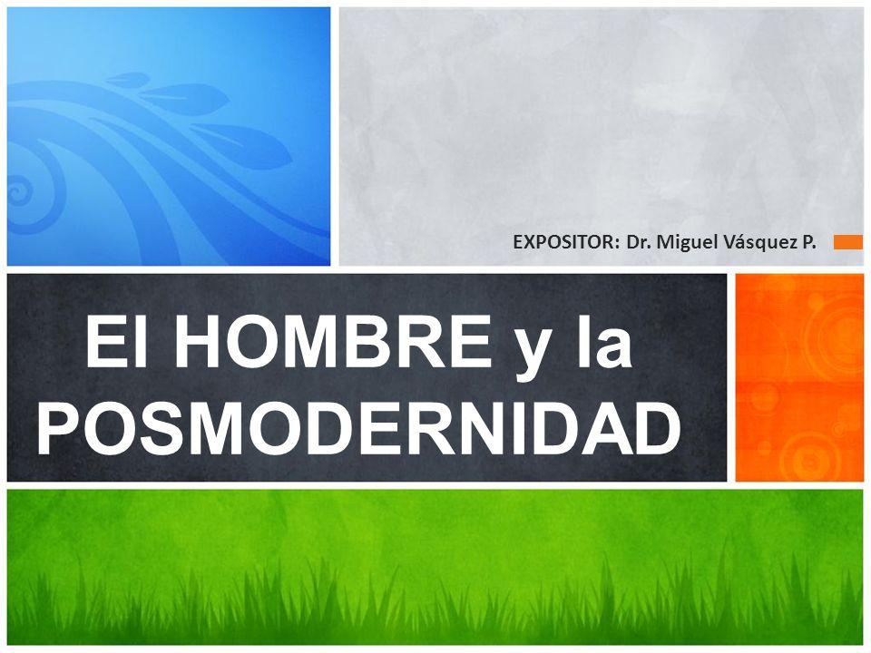 El HOMBRE y la POSMODERNIDAD EXPOSITOR: Dr. Miguel Vásquez P.