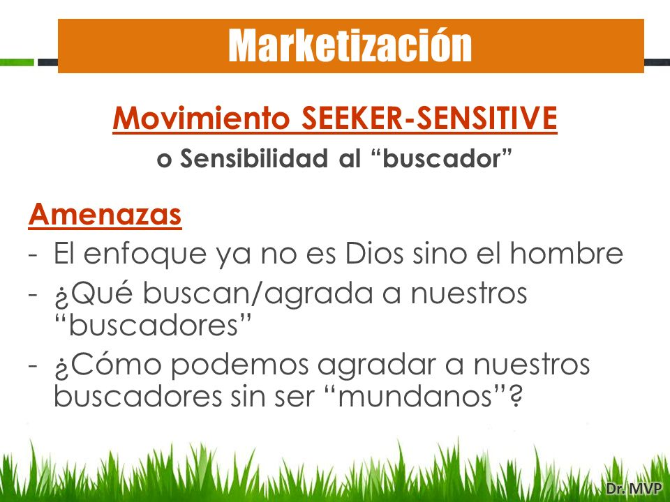 Movimiento SEEKER-SENSITIVE o Sensibilidad al buscador Amenazas -El enfoque ya no es Dios sino el hombre -¿Qué buscan/agrada a nuestros buscadores -¿C