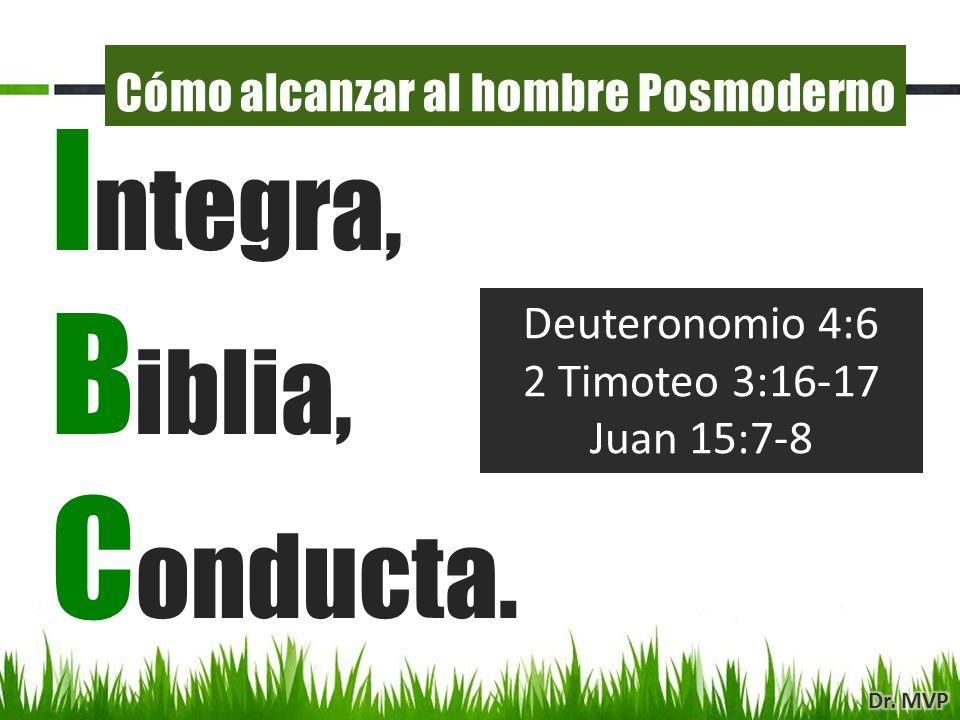 Deuteronomio 4:6 2 Timoteo 3:16-17 Juan 15:7-8 I ntegra, B iblia, C onducta. Cómo alcanzar al hombre Posmoderno
