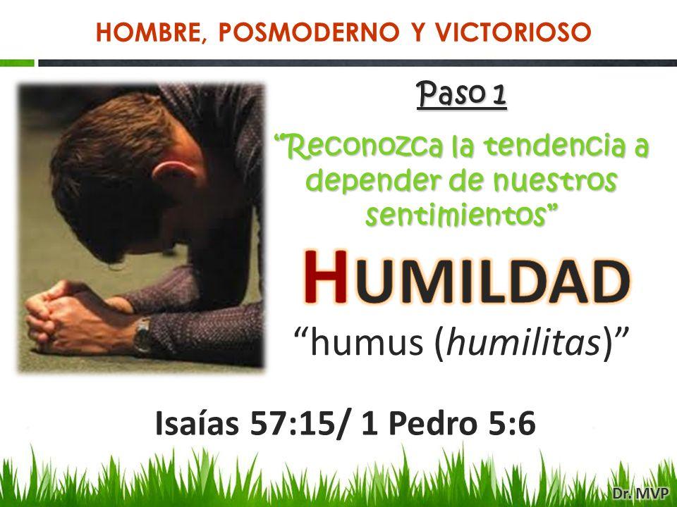 Isaías 57:15/ 1 Pedro 5:6 Paso 1 Reconozca la tendencia a depender de nuestros sentimientos humus (humilitas) HOMBRE, POSMODERNO Y VICTORIOSO
