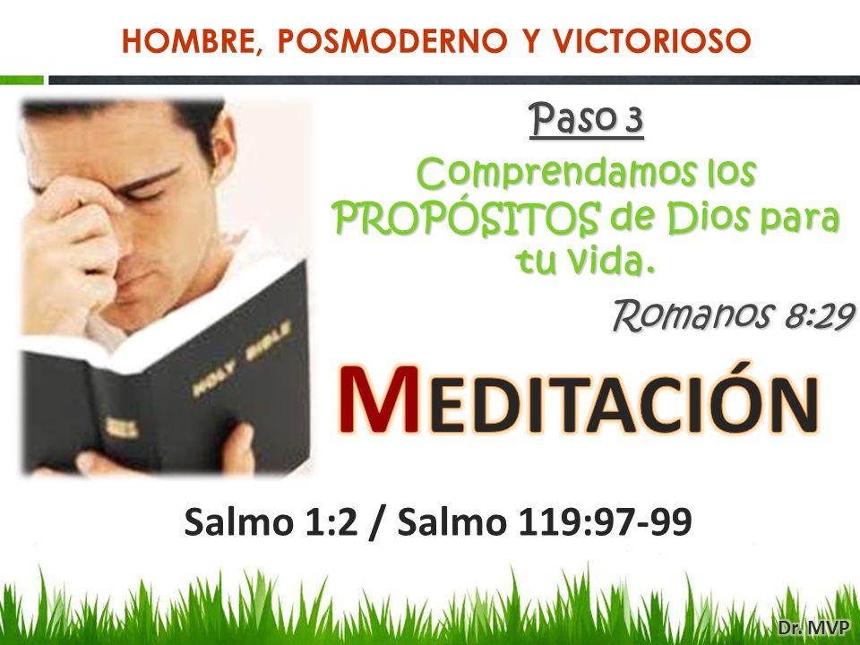 Paso 3 Comprendamos los PROPÓSITOS de Dios para tu vida. Romanos 8:29 Salmo 1:2 / Salmo 119:97-99 HOMBRE, POSMODERNO Y VICTORIOSO