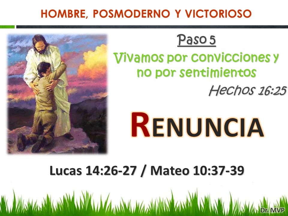 Paso 5 Vivamos por convicciones y no por sentimientos Hechos 16:25 Lucas 14:26-27 / Mateo 10:37-39 HOMBRE, POSMODERNO Y VICTORIOSO