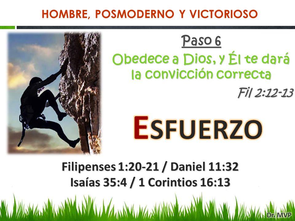 Paso 6 Obedece a Dios, y Él te dará la convicción correcta Fil 2:12-13 Filipenses 1:20-21 / Daniel 11:32 Isaías 35:4 / 1 Corintios 16:13 HOMBRE, POSMODERNO Y VICTORIOSO