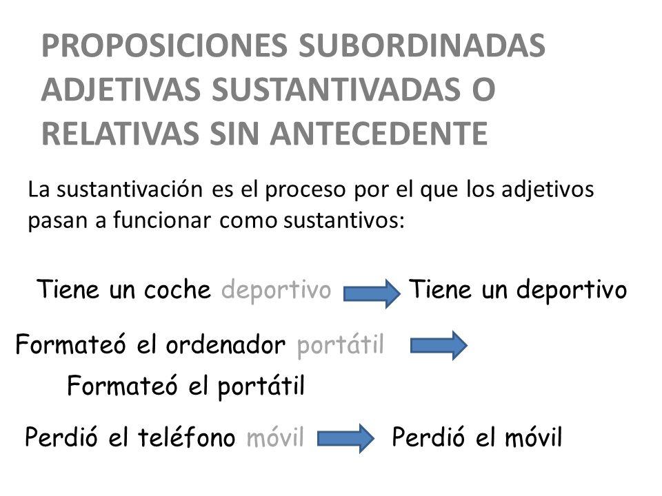PROPOSICIONES SUBORDINADAS ADJETIVAS SUSTANTIVADAS O RELATIVAS SIN ANTECEDENTE La sustantivación es el proceso por el que los adjetivos pasan a funcio