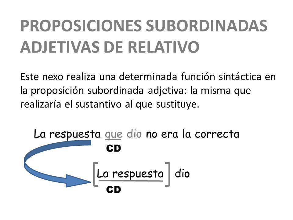 PROPOSICIONES SUBORDINADAS ADJETIVAS DE RELATIVO Este nexo realiza una determinada función sintáctica en la proposición subordinada adjetiva: la misma