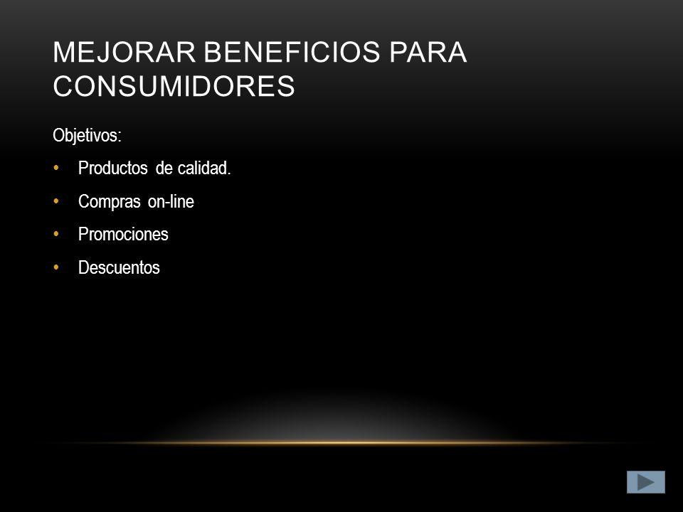 MEJORAR BENEFICIOS PARA CONSUMIDORES Objetivos: Productos de calidad.