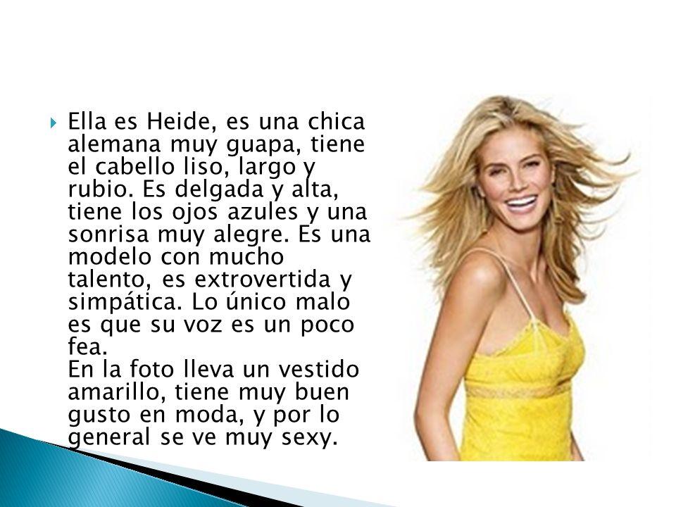 Ella es Heide, es una chica alemana muy guapa, tiene el cabello liso, largo y rubio. Es delgada y alta, tiene los ojos azules y una sonrisa muy alegre
