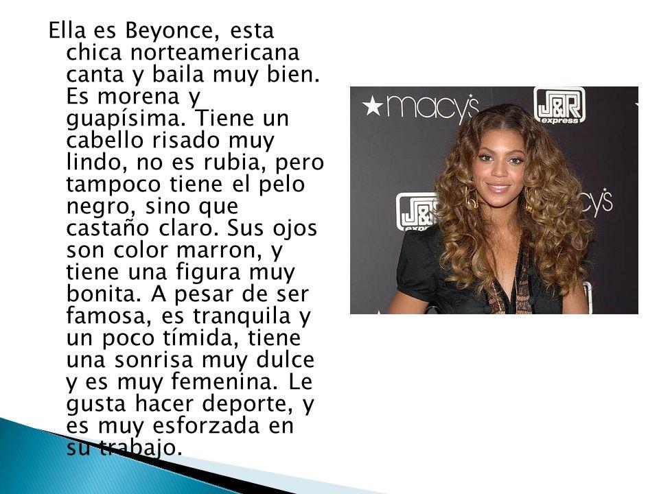 Ella es Beyonce, esta chica norteamericana canta y baila muy bien. Es morena y guapísima. Tiene un cabello risado muy lindo, no es rubia, pero tampoco