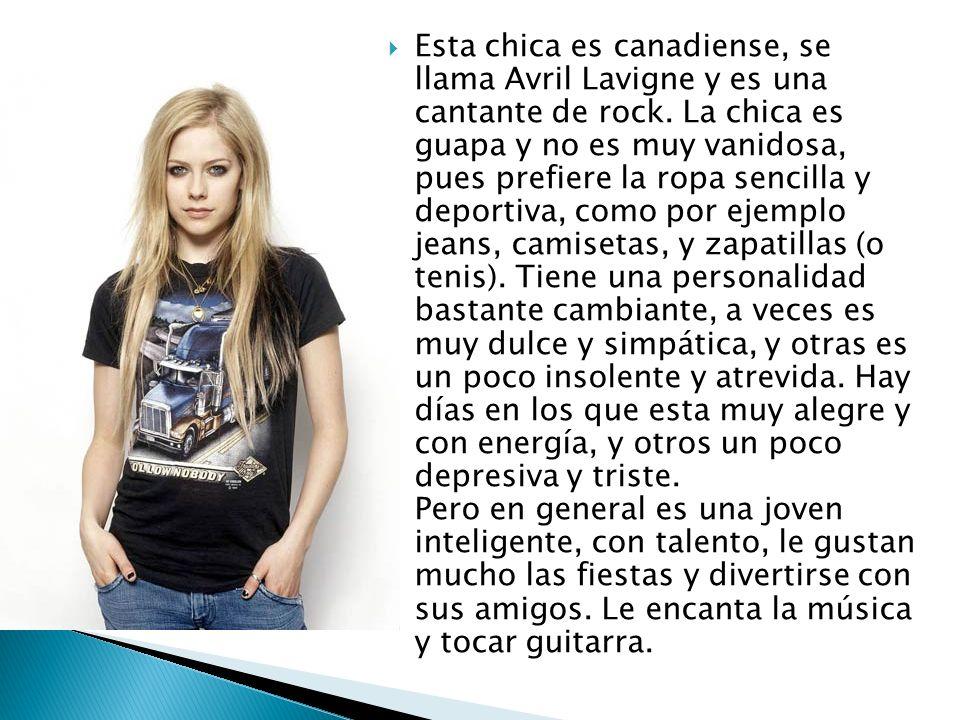 Esta chica es canadiense, se llama Avril Lavigne y es una cantante de rock. La chica es guapa y no es muy vanidosa, pues prefiere la ropa sencilla y d