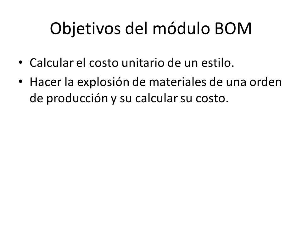 Objetivos del módulo BOM Calcular el costo unitario de un estilo. Hacer la explosión de materiales de una orden de producción y su calcular su costo.
