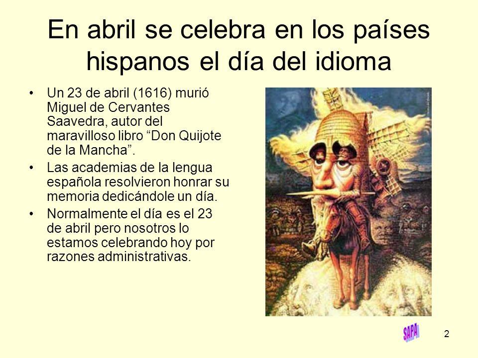 2 En abril se celebra en los países hispanos el día del idioma Un 23 de abril (1616) murió Miguel de Cervantes Saavedra, autor del maravilloso libro D