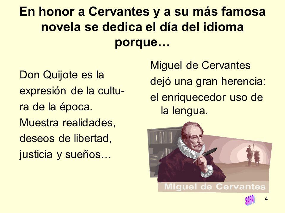 4 En honor a Cervantes y a su más famosa novela se dedica el día del idioma porque… Don Quijote es la expresión de la cultu- ra de la época. Muestra r