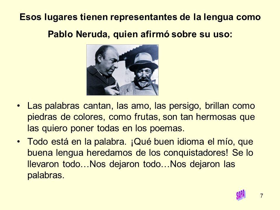 7 Esos lugares tienen representantes de la lengua como Pablo Neruda, quien afirmó sobre su uso: Las palabras cantan, las amo, las persigo, brillan com