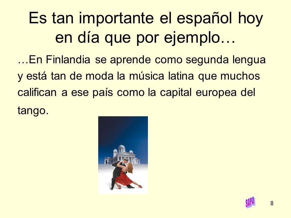 8 Es tan importante el español hoy en día que por ejemplo… …En Finlandia se aprende como segunda lengua y está tan de moda la música latina que muchos