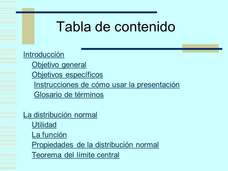 Tabla de contenido Introducción Objetivo general Objetivos específicos Instrucciones de cómo usar la presentación Glosario de términos La distribución normal Utilidad La función Propiedades de la distribución normal Teorema del límite central