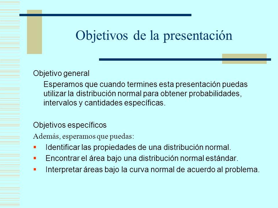 Objetivos de la presentación Objetivo general Esperamos que cuando termines esta presentación puedas utilizar la distribución normal para obtener probabilidades, intervalos y cantidades específicas.