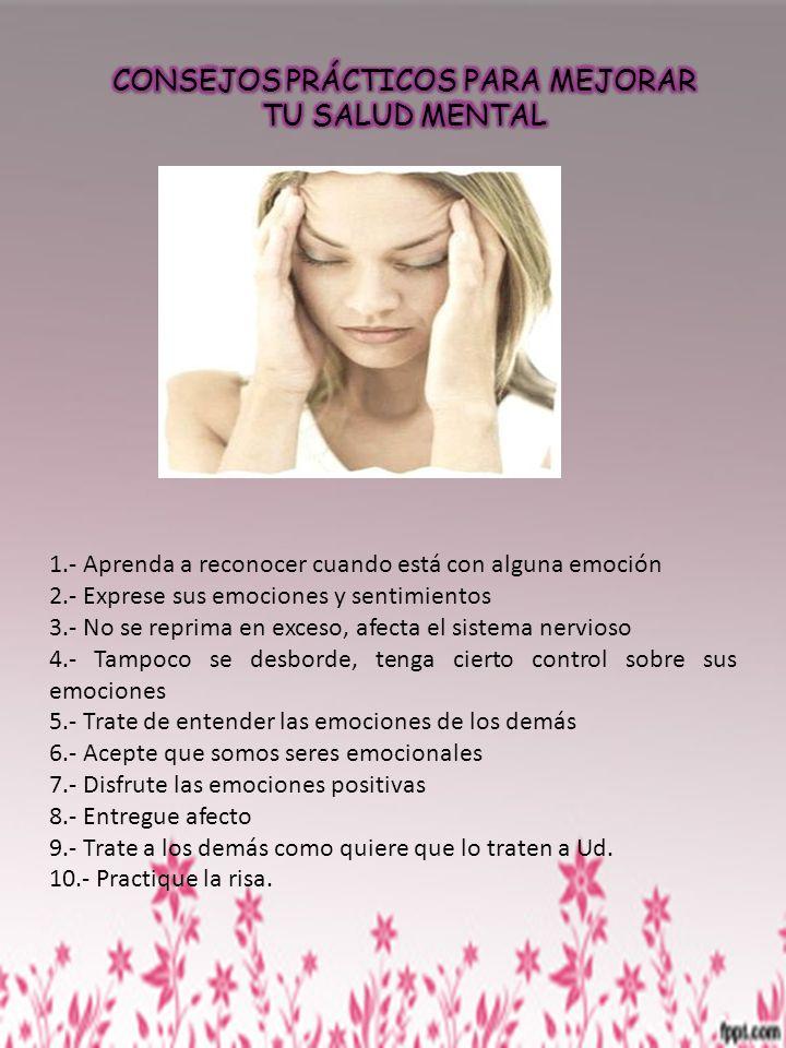 1.- Aprenda a reconocer cuando está con alguna emoción 2.- Exprese sus emociones y sentimientos 3.- No se reprima en exceso, afecta el sistema nervios