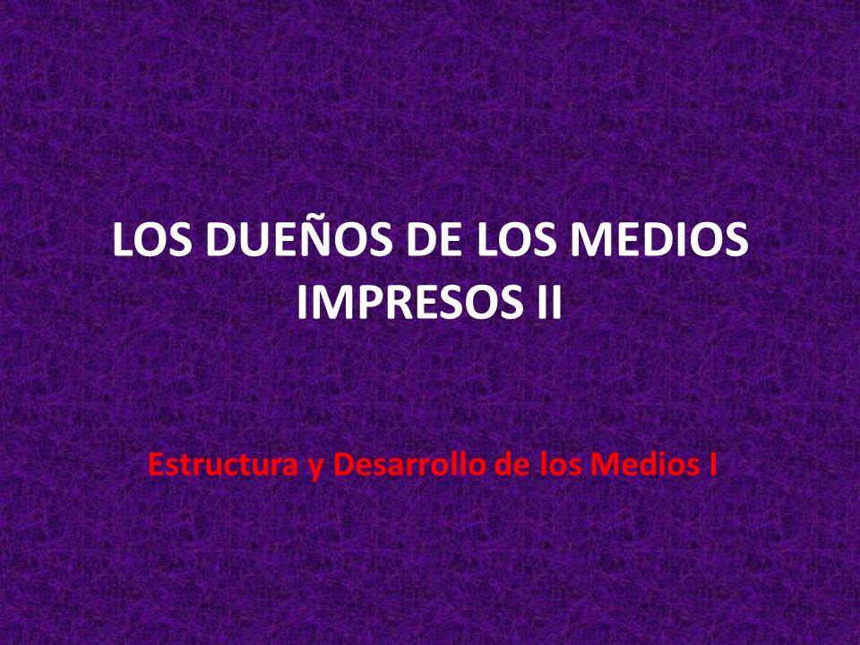 LOS DUEÑOS DE LOS MEDIOS IMPRESOS II Estructura y Desarrollo de los Medios I