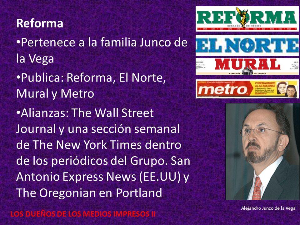 LOS DUEÑOS DE LOS MEDIOS IMPRESOS II Reforma Pertenece a la familia Junco de la Vega Publica: Reforma, El Norte, Mural y Metro Alianzas: The Wall Stre