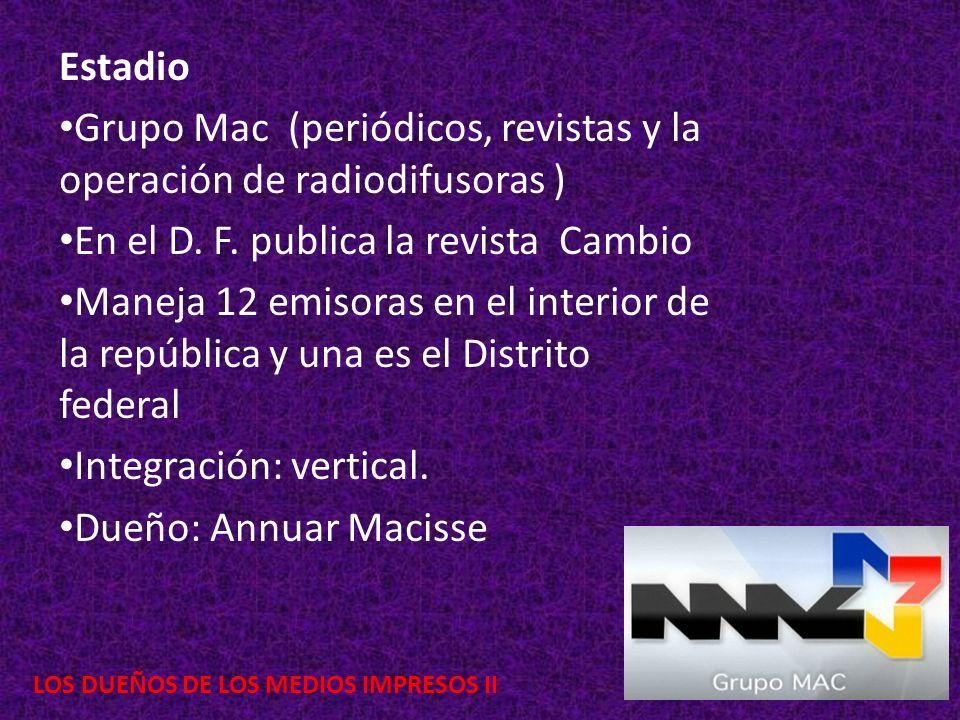 Estadio Grupo Mac (periódicos, revistas y la operación de radiodifusoras ) En el D. F. publica la revista Cambio Maneja 12 emisoras en el interior de
