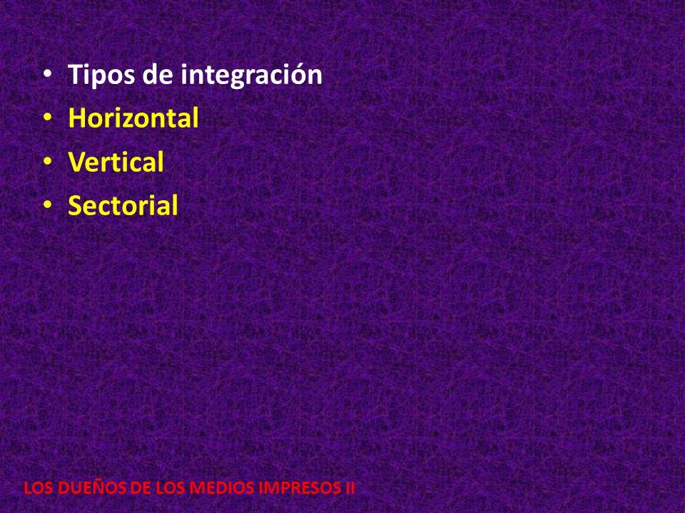 LOS DUEÑOS DE LOS MEDIOS IMPRESOS II Tipos de integración Horizontal Vertical Sectorial