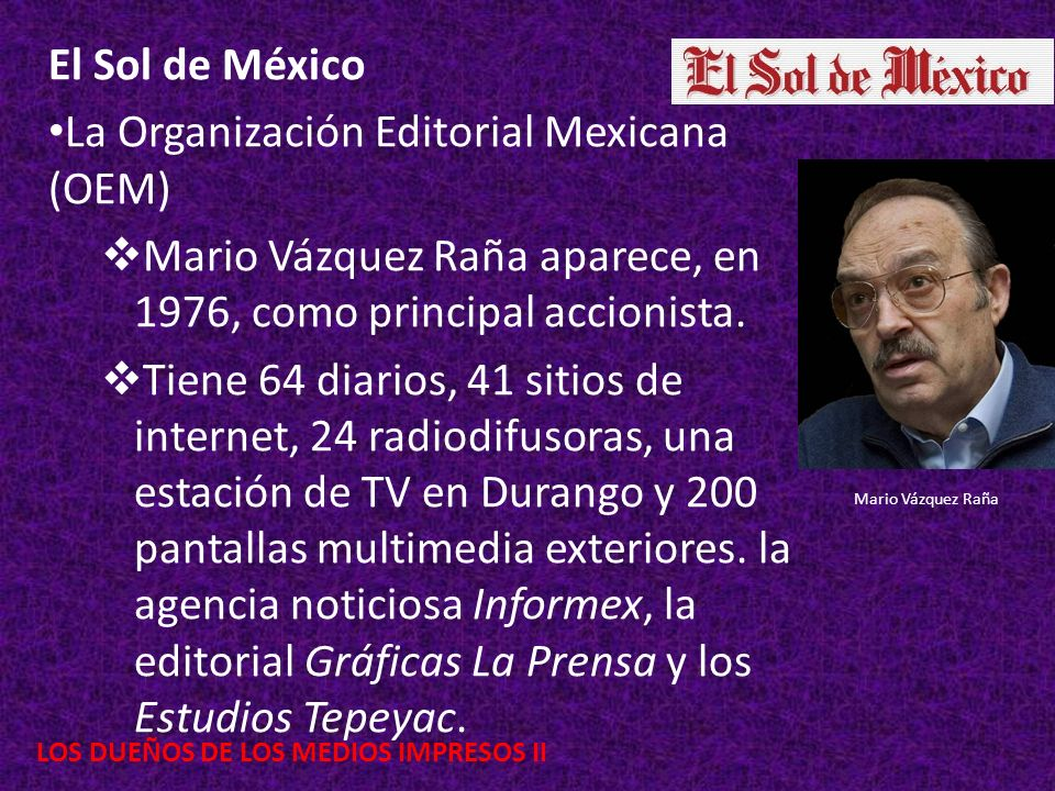LOS DUEÑOS DE LOS MEDIOS IMPRESOS II El Sol de México La Organización Editorial Mexicana (OEM) Mario Vázquez Raña aparece, en 1976, como principal acc