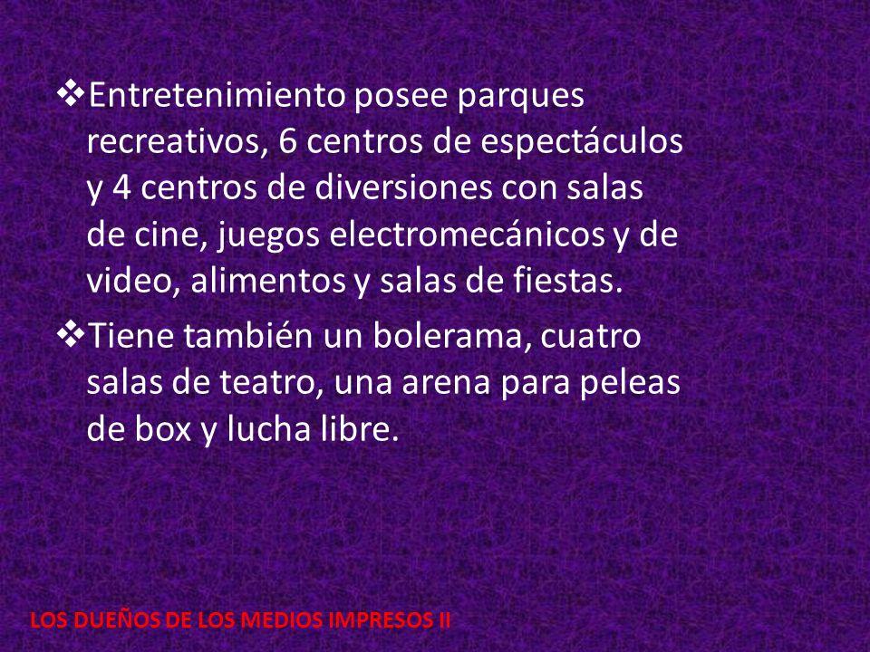 LOS DUEÑOS DE LOS MEDIOS IMPRESOS II Entretenimiento posee parques recreativos, 6 centros de espectáculos y 4 centros de diversiones con salas de cine