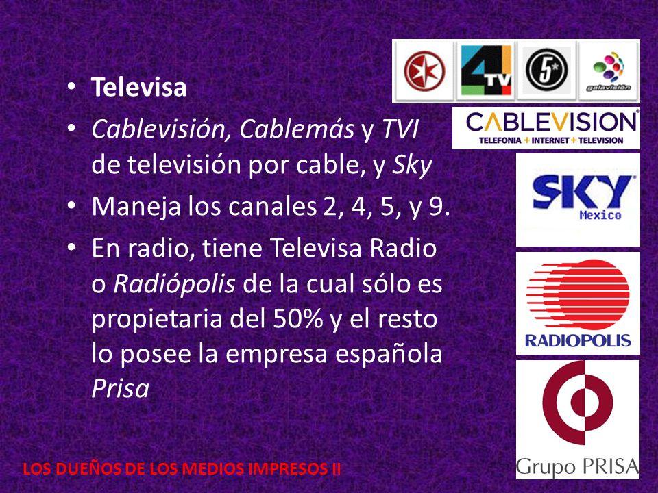 LOS DUEÑOS DE LOS MEDIOS IMPRESOS II Televisa Cablevisión, Cablemás y TVI de televisión por cable, y Sky Maneja los canales 2, 4, 5, y 9. En radio, ti