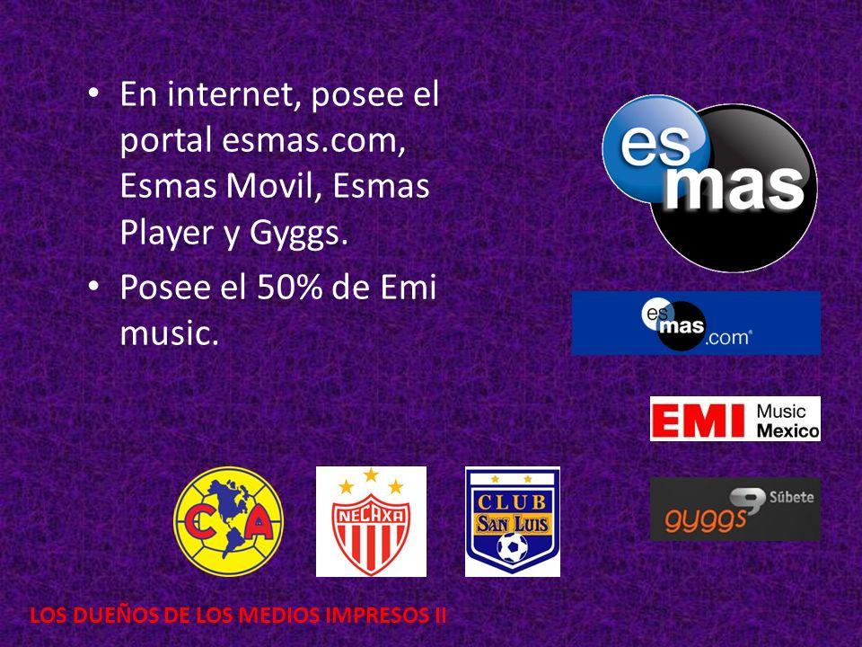 LOS DUEÑOS DE LOS MEDIOS IMPRESOS II En internet, posee el portal esmas.com, Esmas Movil, Esmas Player y Gyggs. Posee el 50% de Emi music.