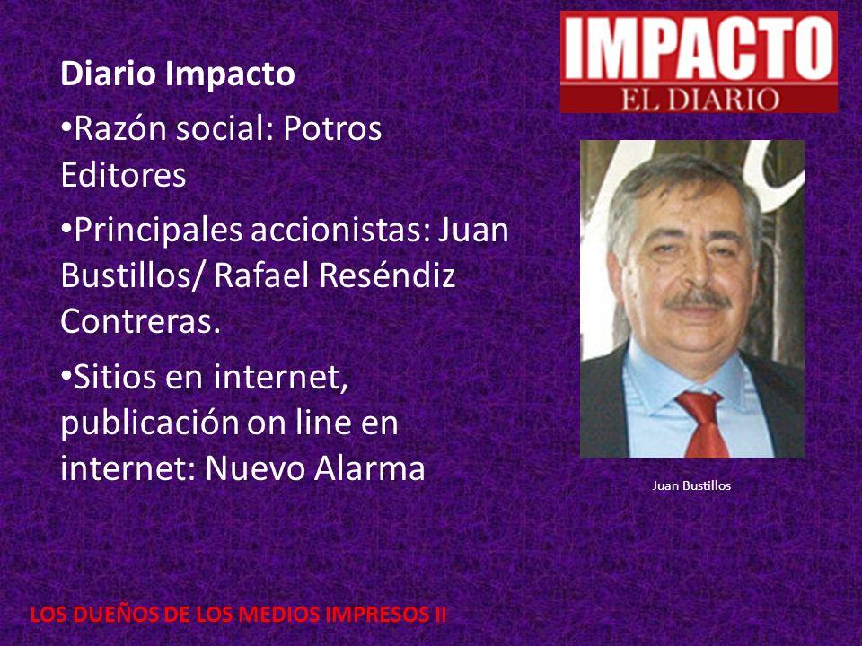 LOS DUEÑOS DE LOS MEDIOS IMPRESOS II Diario Impacto Razón social: Potros Editores Principales accionistas: Juan Bustillos/ Rafael Reséndiz Contreras.