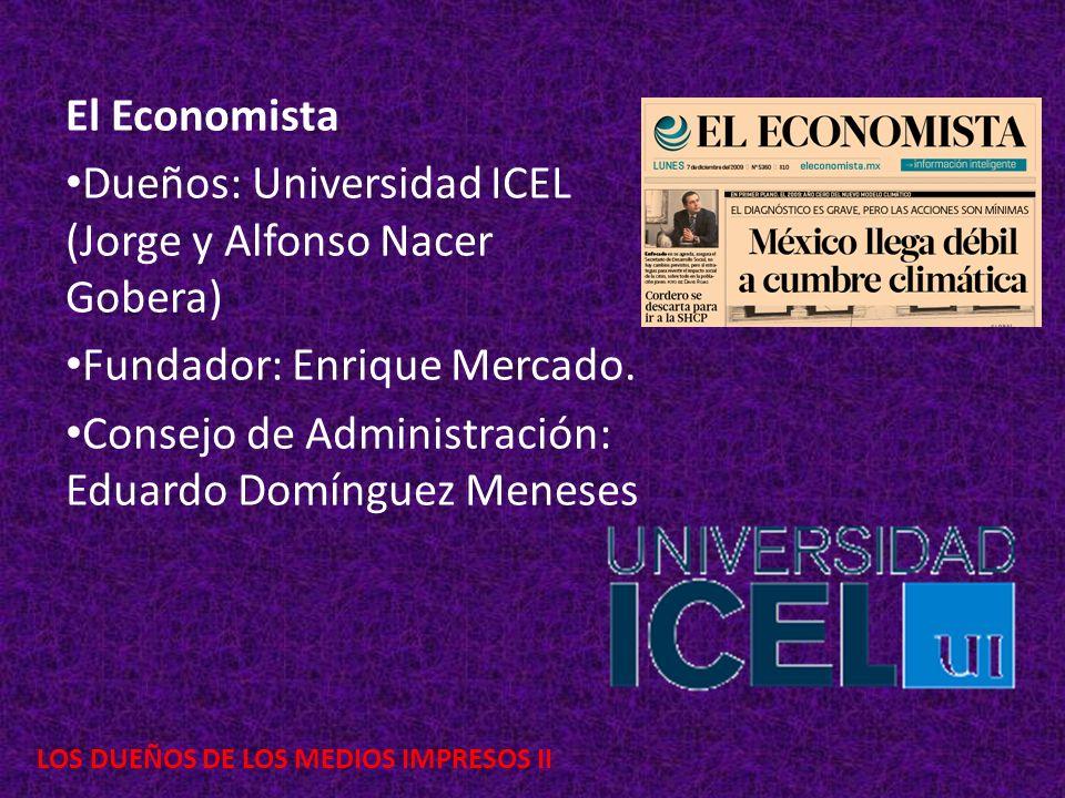 LOS DUEÑOS DE LOS MEDIOS IMPRESOS II El Economista Dueños: Universidad ICEL (Jorge y Alfonso Nacer Gobera) Fundador: Enrique Mercado. Consejo de Admin