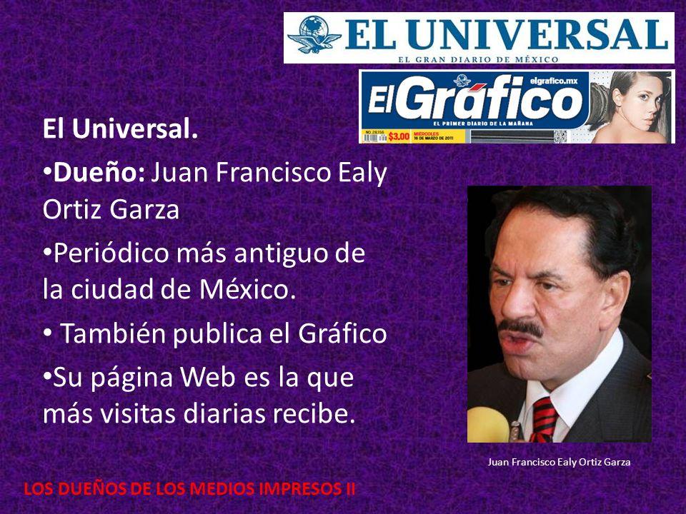 LOS DUEÑOS DE LOS MEDIOS IMPRESOS II El Universal. Dueño: Juan Francisco Ealy Ortiz Garza Periódico más antiguo de la ciudad de México. También public