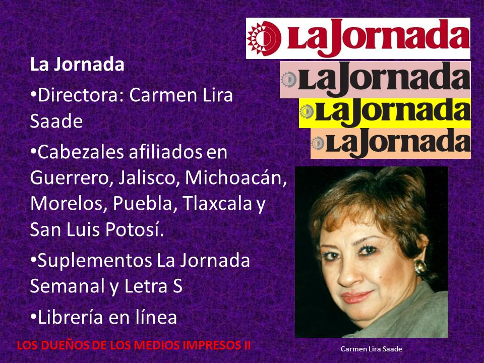 LOS DUEÑOS DE LOS MEDIOS IMPRESOS II La Jornada Directora: Carmen Lira Saade Cabezales afiliados en Guerrero, Jalisco, Michoacán, Morelos, Puebla, Tla