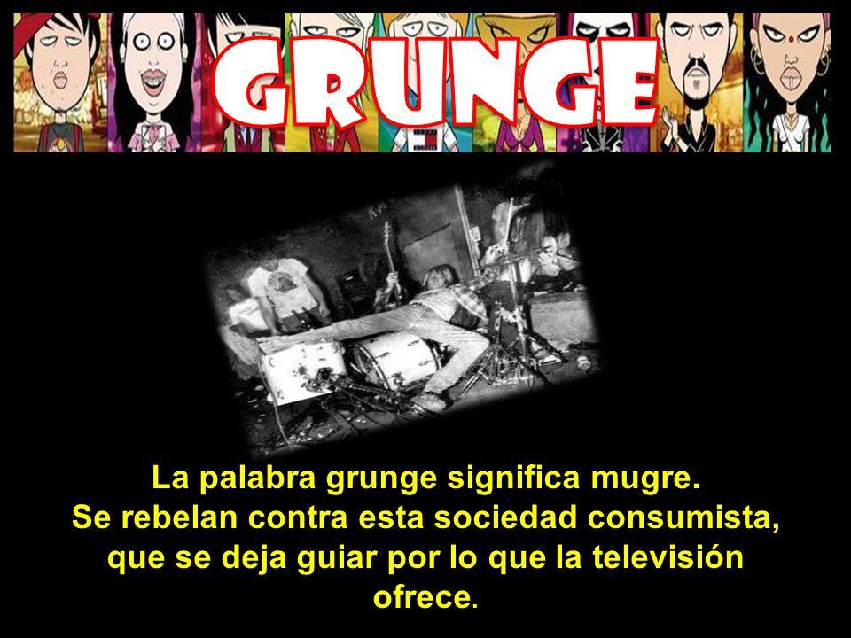 La palabra grunge significa mugre. Se rebelan contra esta sociedad consumista, que se deja guiar por lo que la televisión ofrece.
