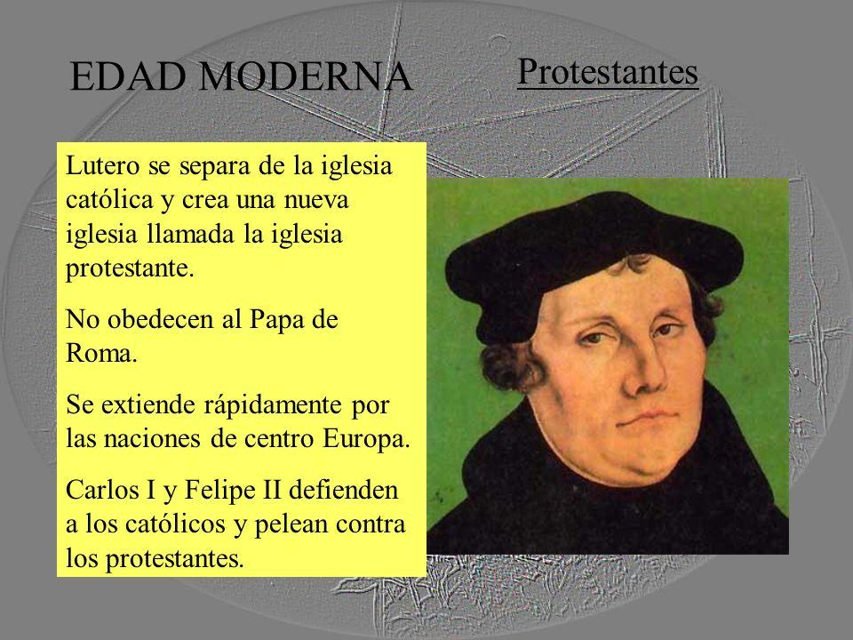 EDAD MODERNA Protestantes Lutero se separa de la iglesia católica y crea una nueva iglesia llamada la iglesia protestante. No obedecen al Papa de Roma