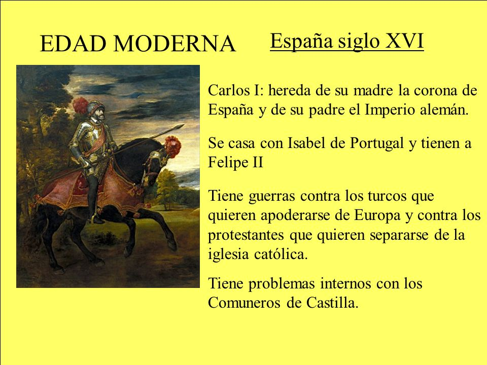 EDAD MODERNA España siglo XVI Carlos I: hereda de su madre la corona de España y de su padre el Imperio alemán. Se casa con Isabel de Portugal y tiene