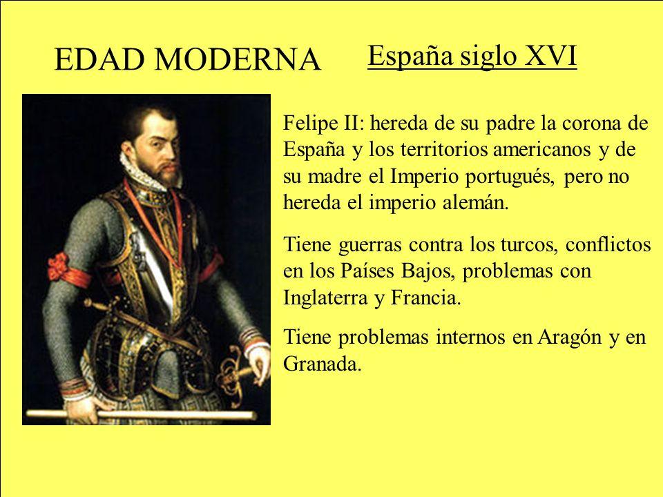 EDAD MODERNA España siglo XVI Felipe II: hereda de su padre la corona de España y los territorios americanos y de su madre el Imperio portugués, pero