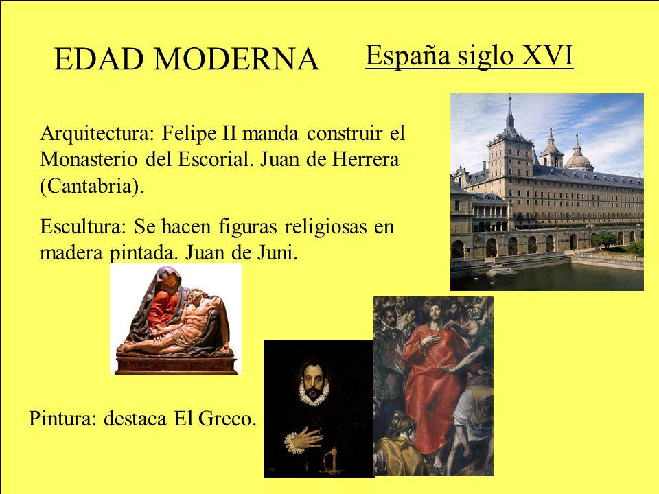 EDAD MODERNA España siglo XVI Arquitectura: Felipe II manda construir el Monasterio del Escorial. Juan de Herrera (Cantabria). Pintura: destaca El Gre