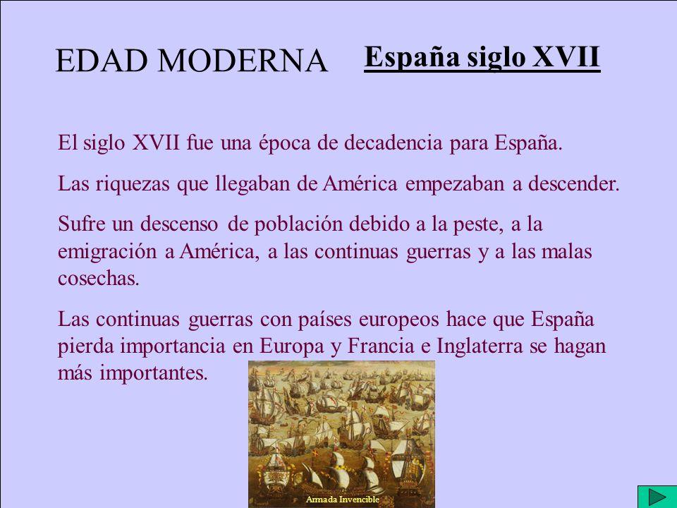 EDAD MODERNA España siglo XVII El siglo XVII fue una época de decadencia para España. Las riquezas que llegaban de América empezaban a descender. Sufr