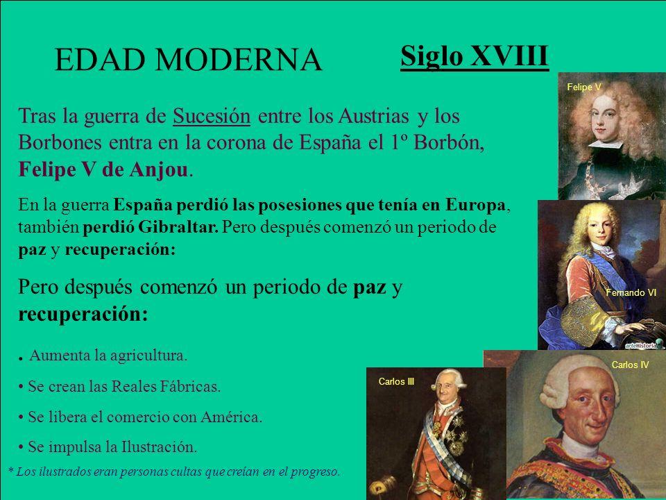 EDAD MODERNA Siglo XVIII Tras la guerra de Sucesión entre los Austrias y los Borbones entra en la corona de España el 1º Borbón, Felipe V de Anjou. En