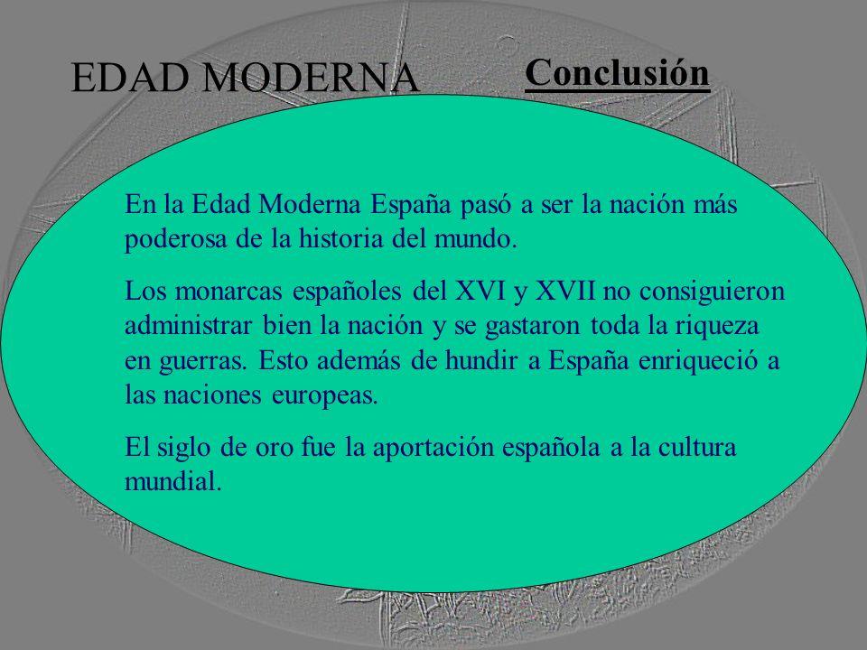 EDAD MODERNA Conclusión En la Edad Moderna España pasó a ser la nación más poderosa de la historia del mundo. Los monarcas españoles del XVI y XVII no