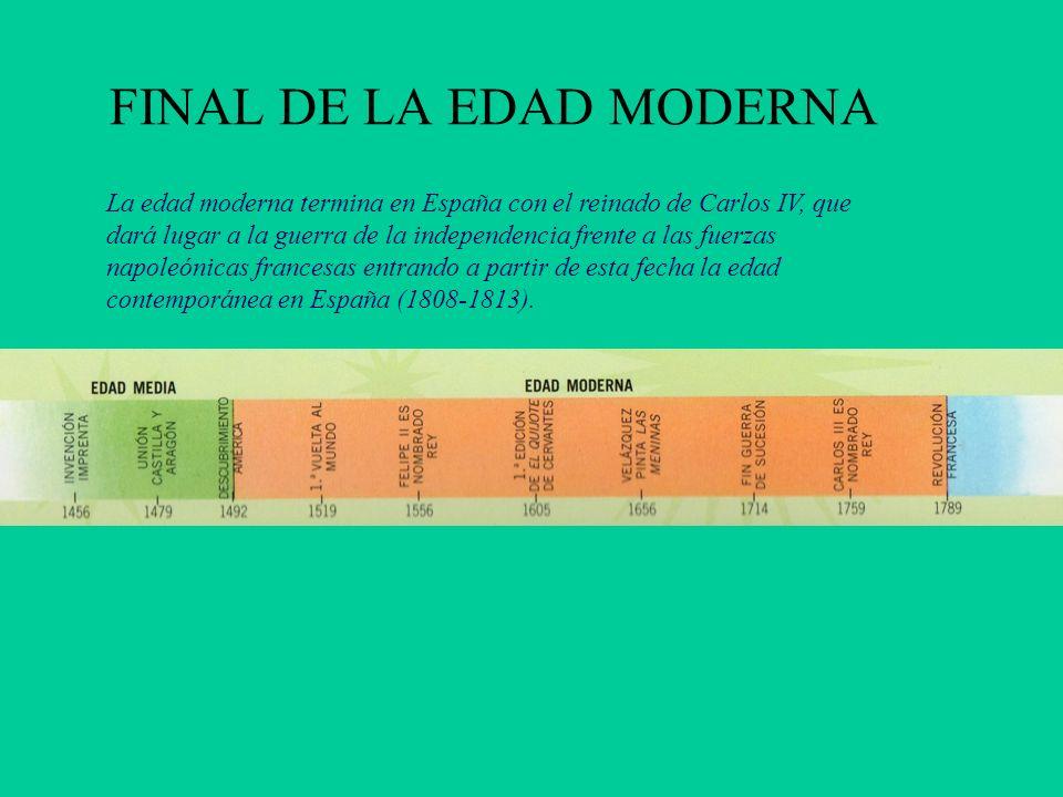 FINAL DE LA EDAD MODERNA La edad moderna termina en España con el reinado de Carlos IV, que dará lugar a la guerra de la independencia frente a las fu