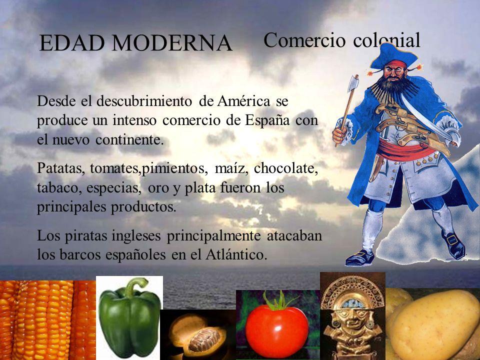 EDAD MODERNA Comercio colonial Desde el descubrimiento de América se produce un intenso comercio de España con el nuevo continente. Patatas, tomates,p