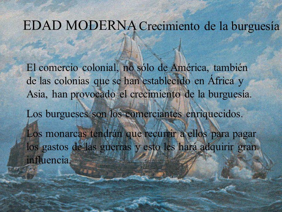 EDAD MODERNA Crecimiento de la burguesía El comercio colonial, no sólo de América, también de las colonias que se han establecido en África y Asia, ha