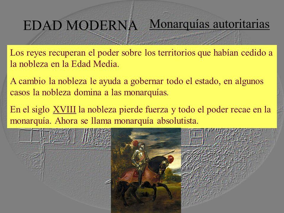 EDAD MODERNA Monarquías autoritarias Los reyes recuperan el poder sobre los territorios que habían cedido a la nobleza en la Edad Media. A cambio la n