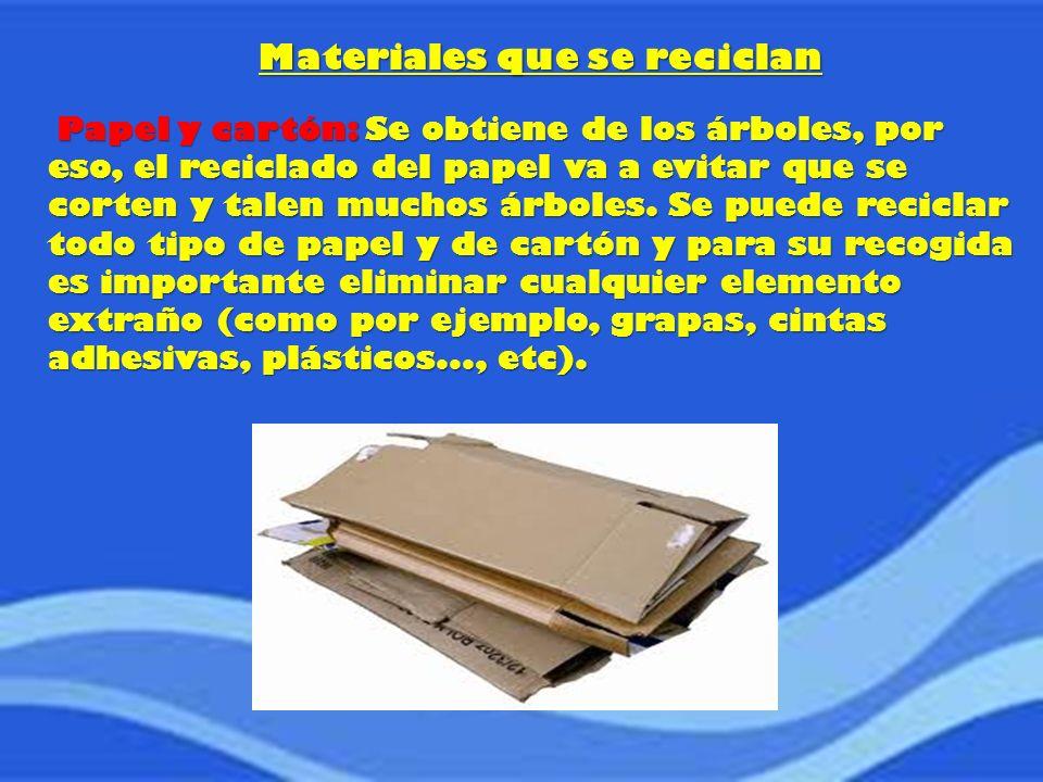 Materiales que se reciclan Papel y cartón: Se obtiene de los árboles, por eso, el reciclado del papel va a evitar que se corten y talen muchos árboles.